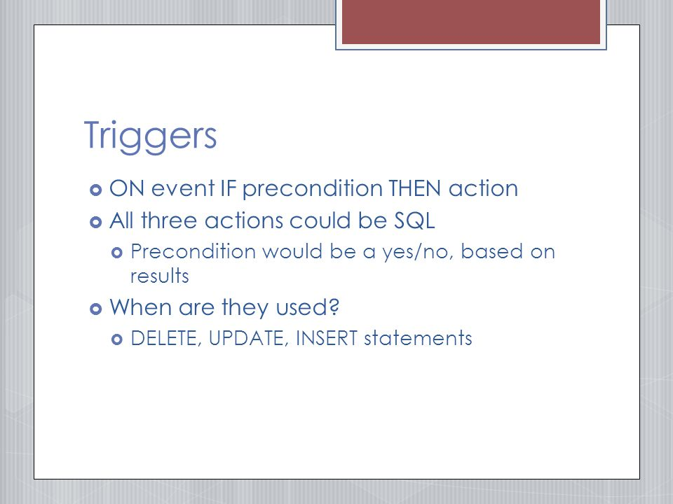 Triggers  ON event IF precondition THEN action  All three actions could be SQL  Precondition would be a yes/no, based on results  When are they used.