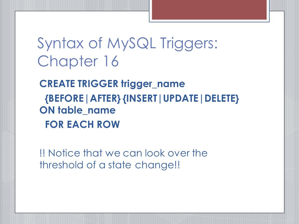 Syntax of MySQL Triggers: Chapter 16 CREATE TRIGGER trigger_name {BEFORE|AFTER} {INSERT|UPDATE|DELETE} ON table_name FOR EACH ROW !.