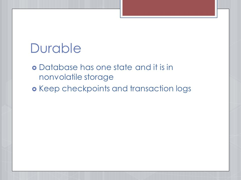 Durable  Database has one state and it is in nonvolatile storage  Keep checkpoints and transaction logs