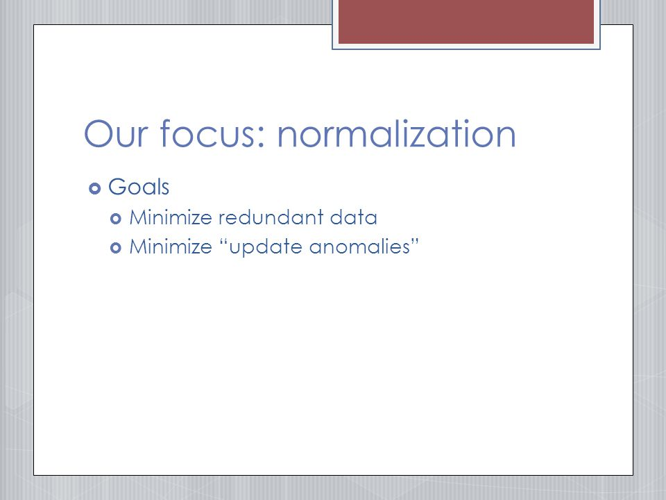 Our focus: normalization  Goals  Minimize redundant data  Minimize update anomalies