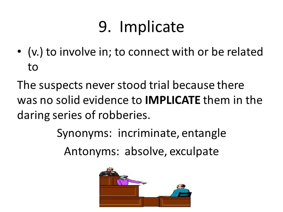 9. Implicate (v.) to involve in; to connect with or be related to The suspects never stood trial because there was no solid evidence to IMPLICATE them