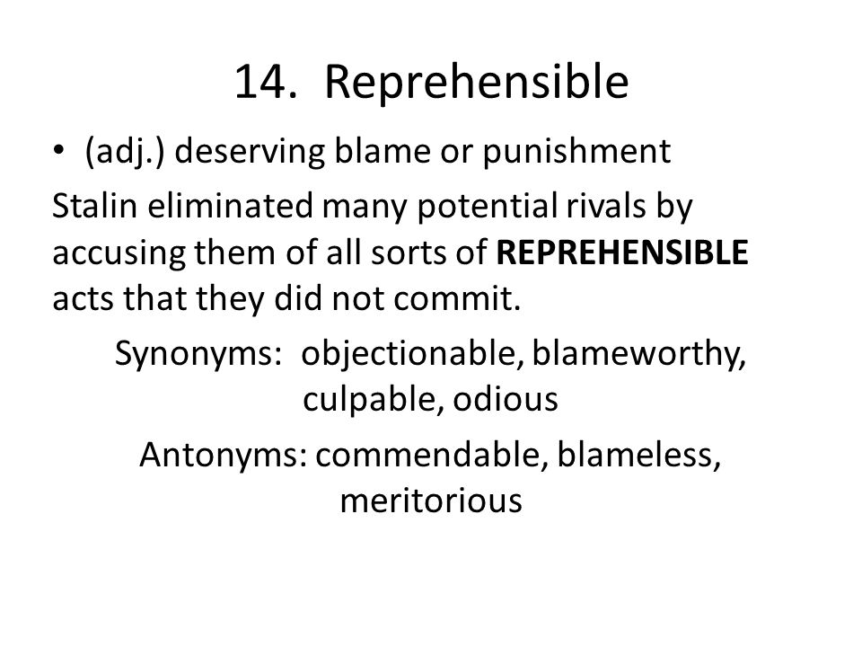 14. Reprehensible (adj.) deserving blame or punishment Stalin eliminated many potential rivals by accusing them of all sorts of REPREHENSIBLE acts tha
