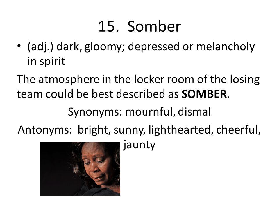 15. Somber (adj.) dark, gloomy; depressed or melancholy in spirit The atmosphere in the locker room of the losing team could be best described as SOMB