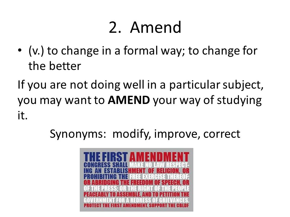 2. Amend (v.) to change in a formal way; to change for the better If you are not doing well in a particular subject, you may want to AMEND your way of