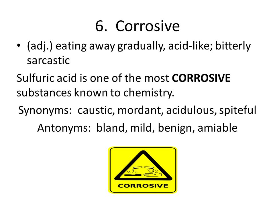 6. Corrosive (adj.) eating away gradually, acid-like; bitterly sarcastic Sulfuric acid is one of the most CORROSIVE substances known to chemistry. Syn