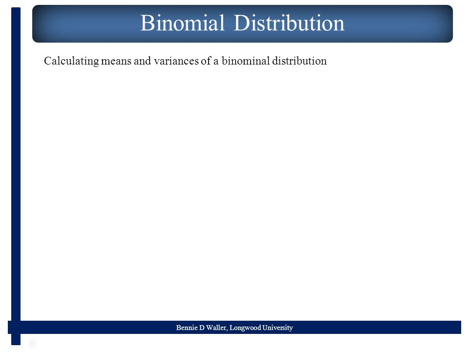 Bennie D Waller, Longwood University Binomial Distribution Calculating means and variances of a binominal distribution