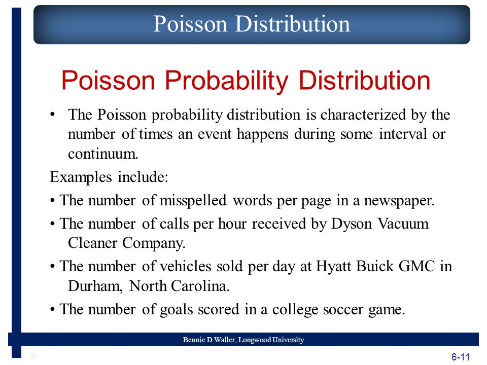 Bennie D Waller, Longwood University Poisson Probability Distribution The Poisson probability distribution is characterized by the number of times an event happens during some interval or continuum.
