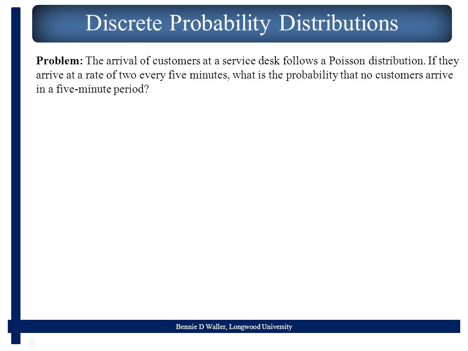 Bennie D Waller, Longwood University Discrete Probability Distributions Problem: The arrival of customers at a service desk follows a Poisson distribution.