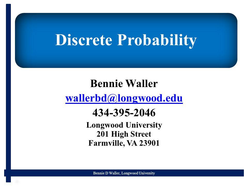 Bennie D Waller, Longwood University Discrete Probability Bennie Waller wallerbd@longwood.edu 434-395-2046 Longwood University 201 High Street Farmville, VA 23901