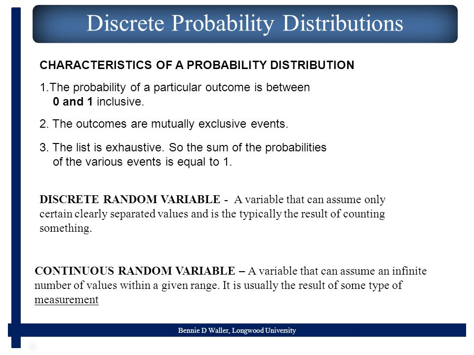 Bennie D Waller, Longwood University Discrete Probability Distributions DISCRETE RANDOM VARIABLE - A variable that can assume only certain clearly separated values and is the typically the result of counting something.