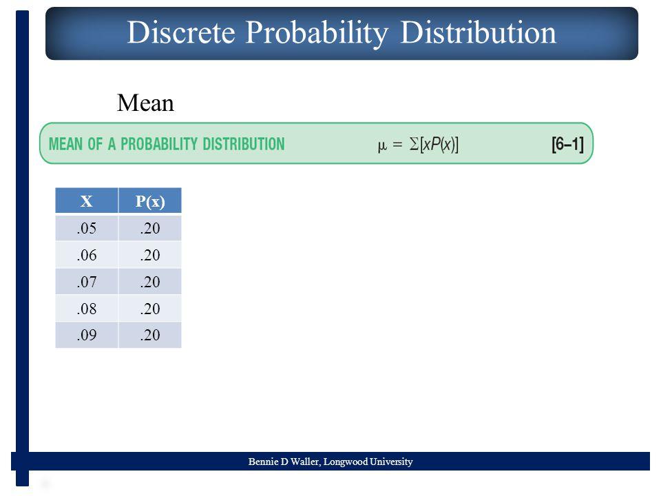Bennie D Waller, Longwood University Discrete Probability Distribution Mean XP(x).05.20.06.20.07.20.08.20.09.20
