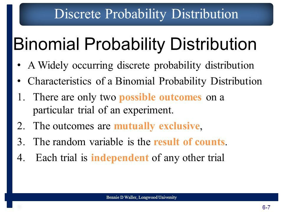 Bennie D Waller, Longwood University Binomial Probability Distribution A Widely occurring discrete probability distribution Characteristics of a Binomial Probability Distribution 1.There are only two possible outcomes on a particular trial of an experiment.