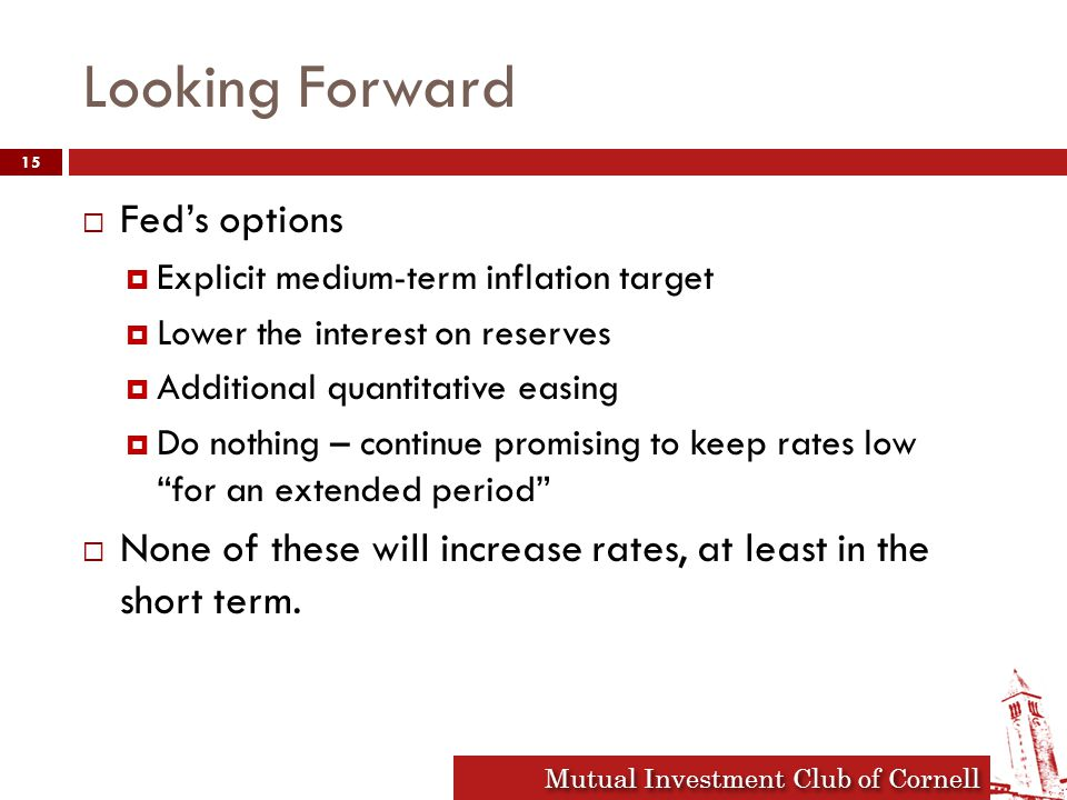 Mutual Investment Club of Cornell Looking Forward  Fed's options  Explicit medium-term inflation target  Lower the interest on reserves  Additional quantitative easing  Do nothing – continue promising to keep rates low for an extended period  None of these will increase rates, at least in the short term.