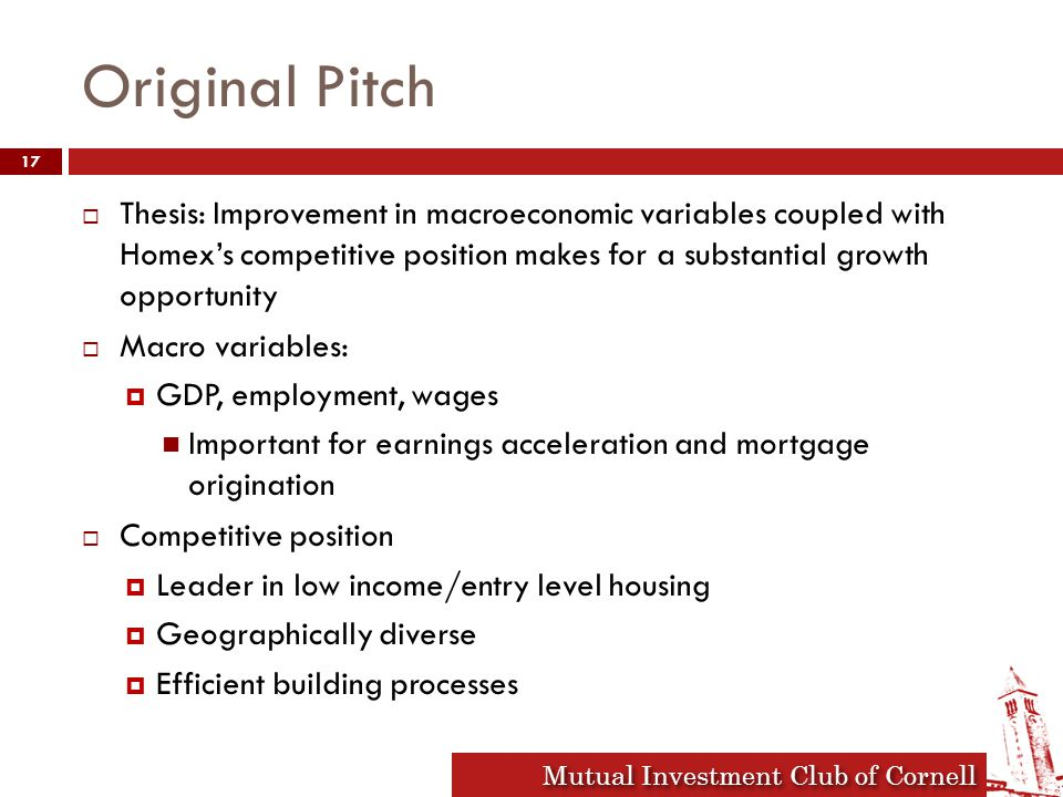 Mutual Investment Club of Cornell 2010 Market Expectations and Implications  Economic growth to swing from -7% to 3% in 2010  Employment to expand 2.3% after drop of 3.9% in 2009  Demand side  Growing salaries improve mortgage affordability  Employment growth increases potential size of homebuyers market  Supply side  Infonavit's funding comes from taxes on salaries 18