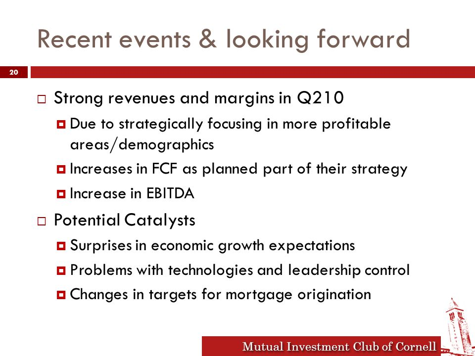 Mutual Investment Club of Cornell Recent events & looking forward  Strong revenues and margins in Q210  Due to strategically focusing in more profitable areas/demographics  Increases in FCF as planned part of their strategy  Increase in EBITDA  Potential Catalysts  Surprises in economic growth expectations  Problems with technologies and leadership control  Changes in targets for mortgage origination 20