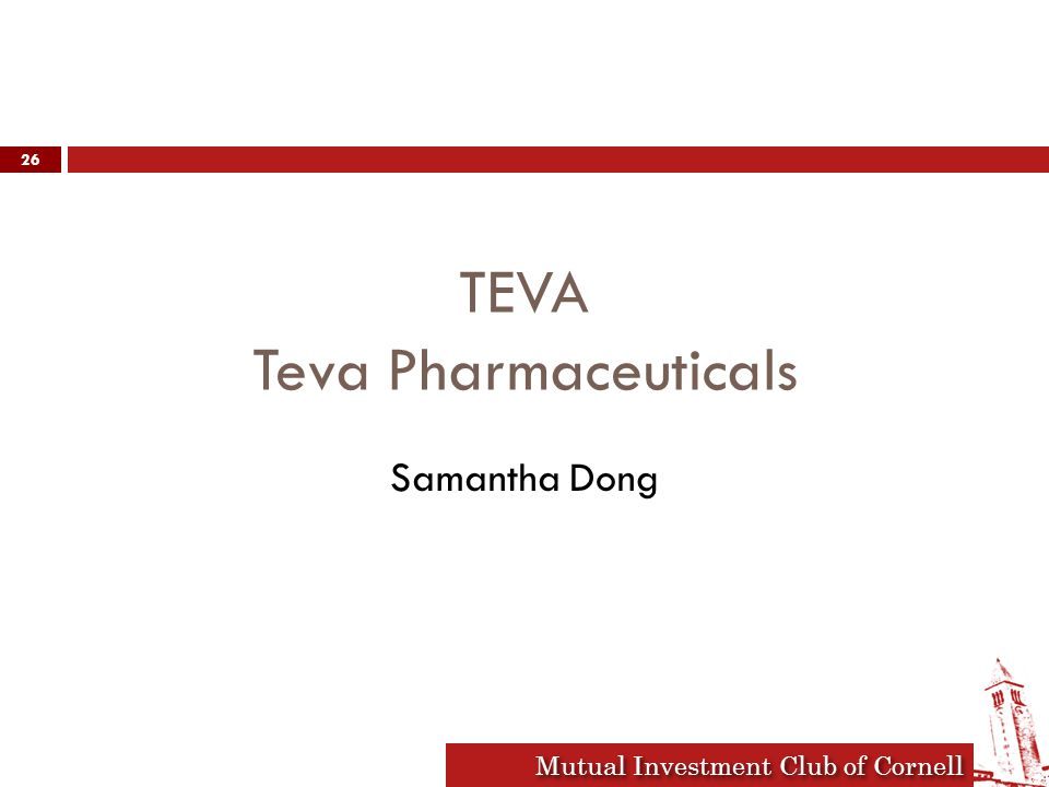 Mutual Investment Club of Cornell TEVA- Overview  Originally pitched Nov 3, 2008  World's largest generic drug maker  Market Cap: $47.37 BN  Generic and branded pharmaceuticals, active pharmaceutical ingredients (APIs)  Principal Products: Copaxone  Original thesis:  Upside: Recession proof, industry leader, diversified pipeline, political environment, patent expiration  Downside: Growing competition 27