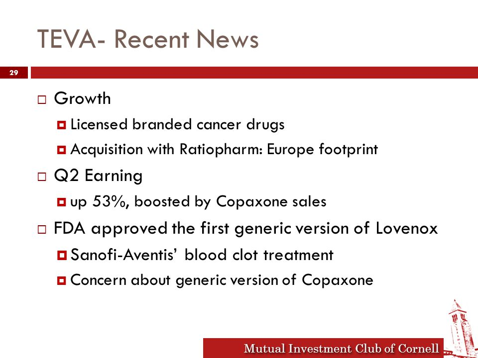 Mutual Investment Club of Cornell TEVA- Recent News  Growth  Licensed branded cancer drugs  Acquisition with Ratiopharm: Europe footprint  Q2 Earning  up 53%, boosted by Copaxone sales  FDA approved the first generic version of Lovenox  Sanofi-Aventis' blood clot treatment  Concern about generic version of Copaxone 29
