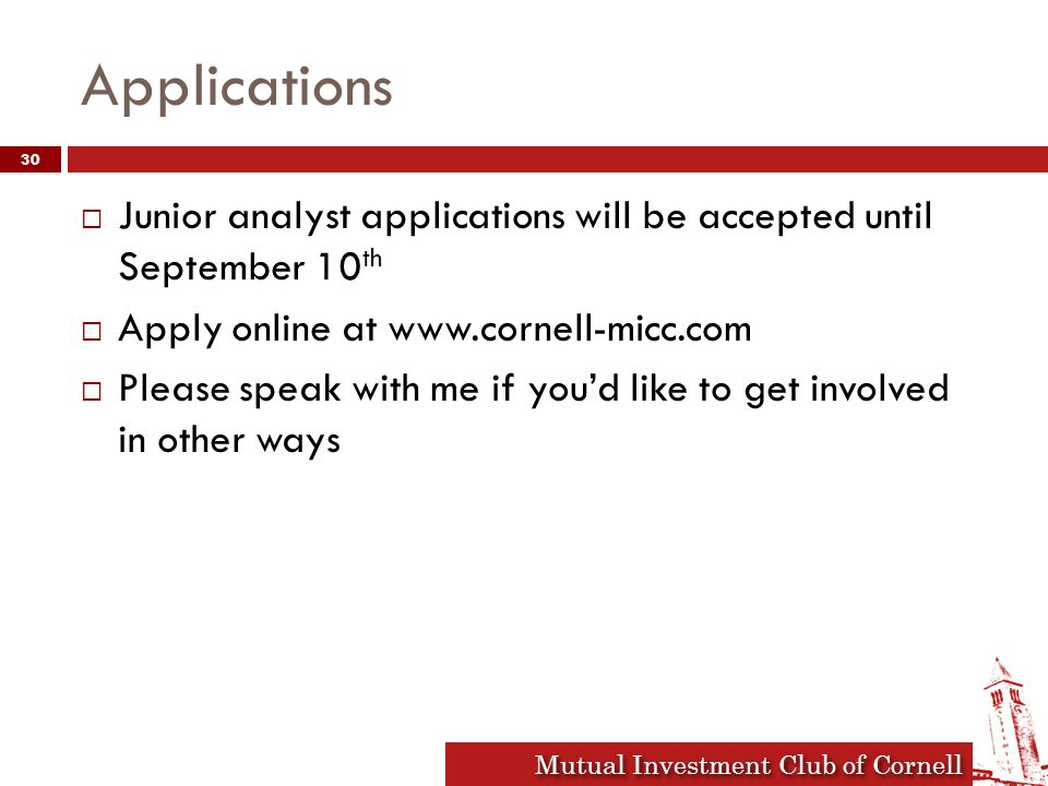 Mutual Investment Club of Cornell Applications  Junior analyst applications will be accepted until September 10 th  Apply online at www.cornell-micc.com  Please speak with me if you'd like to get involved in other ways 30