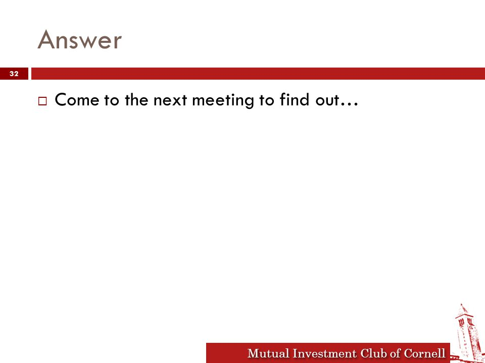 Mutual Investment Club of Cornell Conclusion  Next general body meeting will be Sept 15 th where we will announce our junior analysts  First training session will be Sept 8 th  Thanks for stopping by.