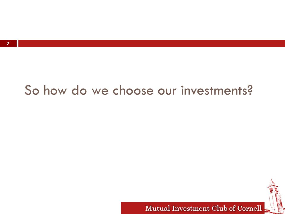 Mutual Investment Club of Cornell So how do we choose our investments 7