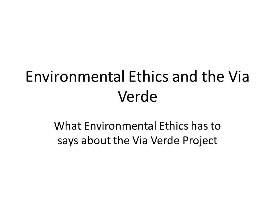 Environmental Ethics and the Via Verde What Environmental Ethics has to says about the Via Verde Project