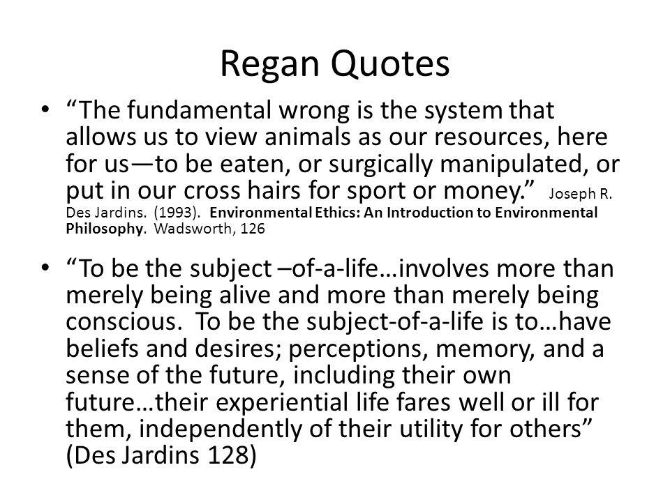 "Regan Quotes ""The fundamental wrong is the system that allows us to view animals as our resources, here for us—to be eaten, or surgically manipulated,"