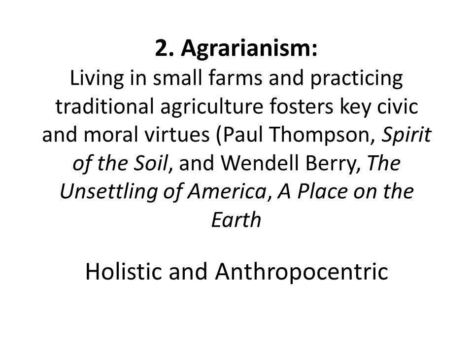 2. Agrarianism: Living in small farms and practicing traditional agriculture fosters key civic and moral virtues (Paul Thompson, Spirit of the Soil, a