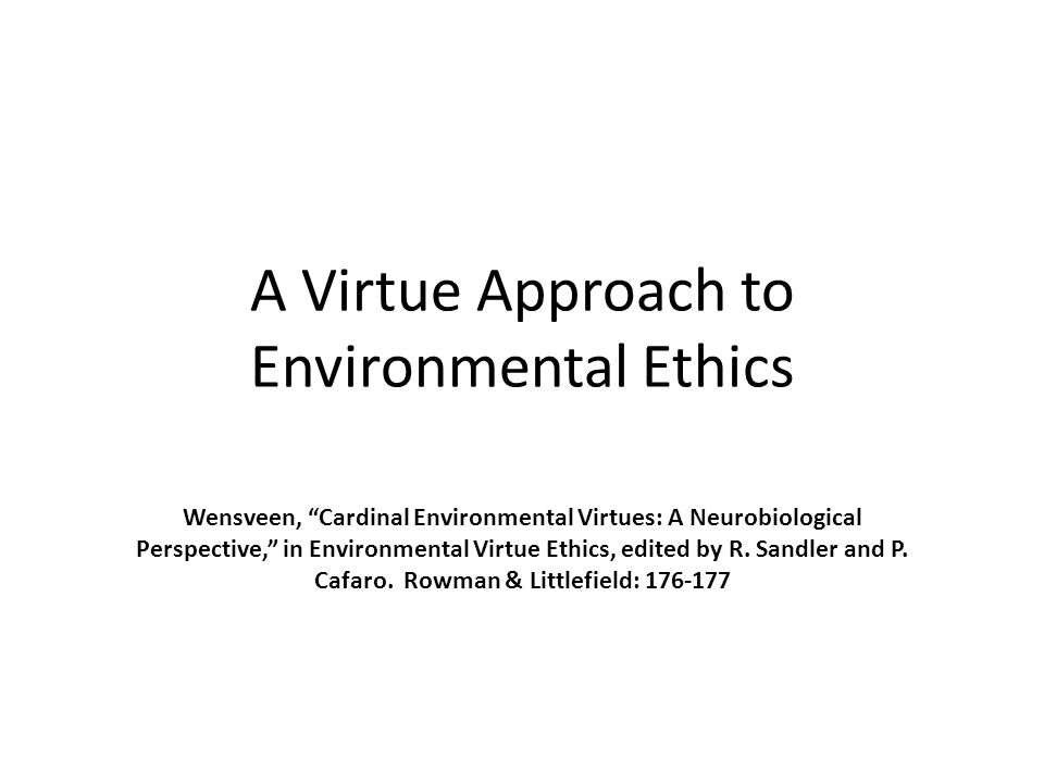 "A Virtue Approach to Environmental Ethics Wensveen, ""Cardinal Environmental Virtues: A Neurobiological Perspective,"" in Environmental Virtue Ethics, e"