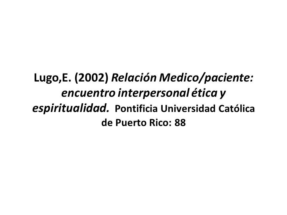 Lugo,E. (2002) Relación Medico/paciente: encuentro interpersonal ética y espiritualidad.