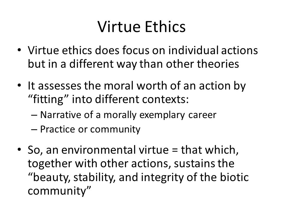 "Virtue Ethics Virtue ethics does focus on individual actions but in a different way than other theories It assesses the moral worth of an action by ""f"