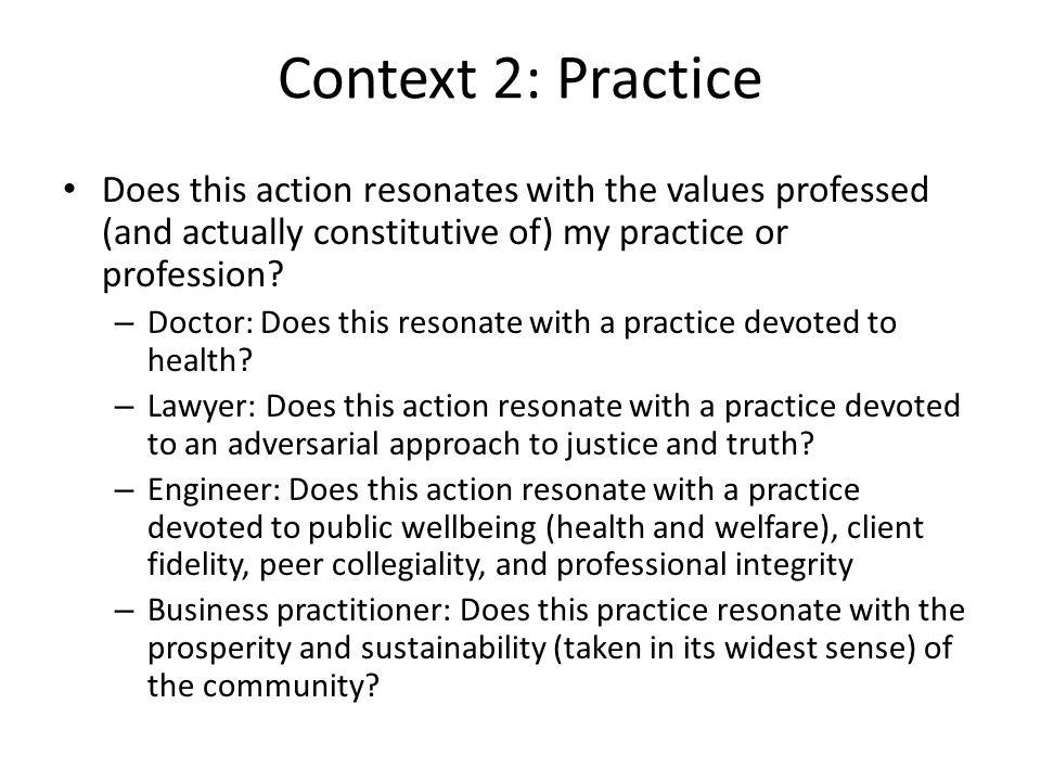 Context 2: Practice Does this action resonates with the values professed (and actually constitutive of) my practice or profession? – Doctor: Does this