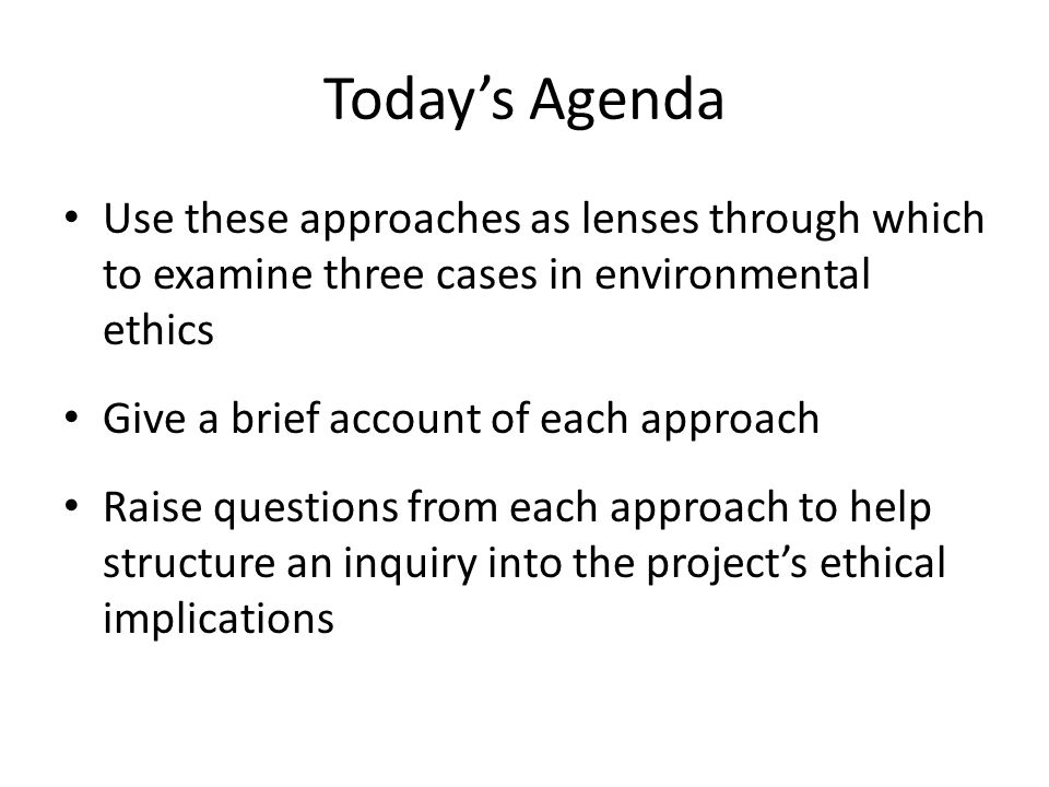 Today's Agenda Use these approaches as lenses through which to examine three cases in environmental ethics Give a brief account of each approach Raise