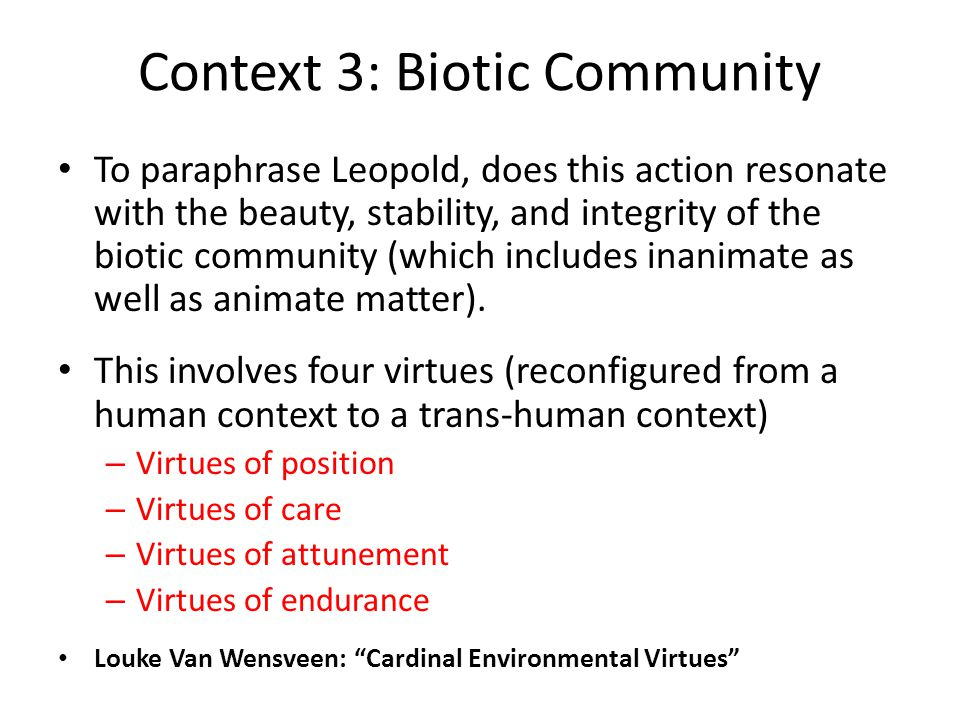 Context 3: Biotic Community To paraphrase Leopold, does this action resonate with the beauty, stability, and integrity of the biotic community (which