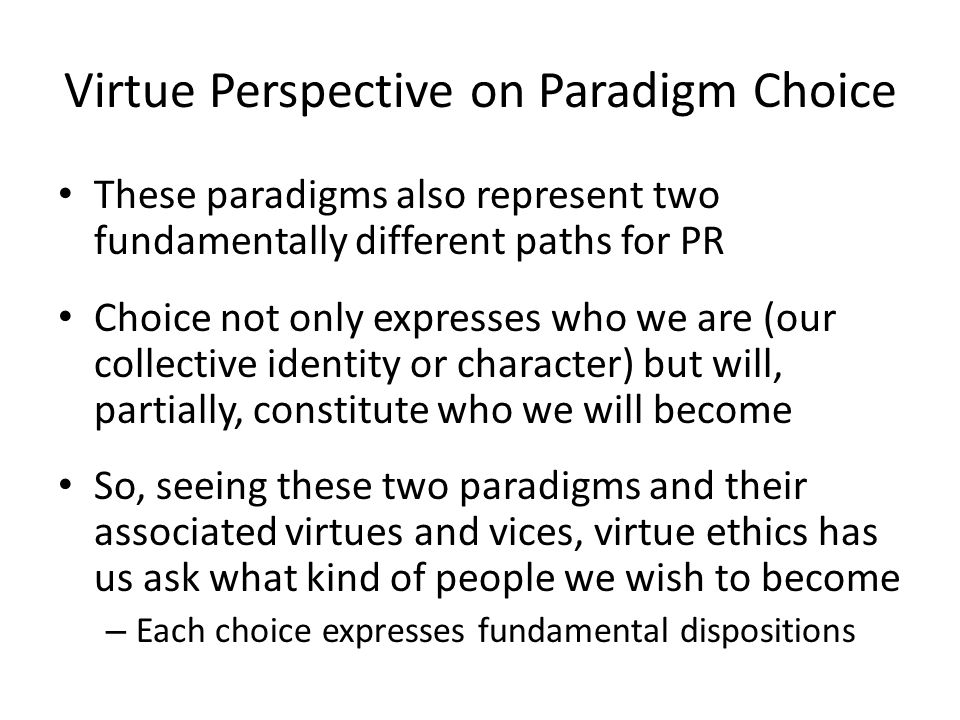 Virtue Perspective on Paradigm Choice These paradigms also represent two fundamentally different paths for PR Choice not only expresses who we are (ou