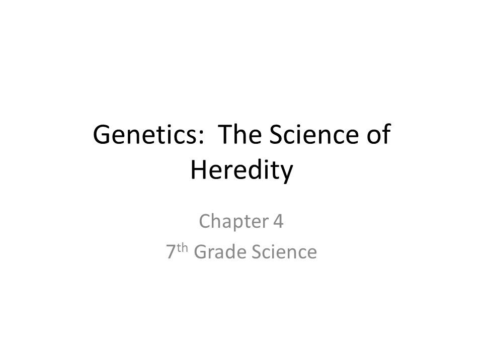 Genetics: The Science of Heredity Chapter 4 7 th Grade Science