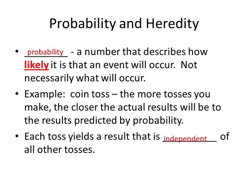 Probability and Heredity ________ - a number that describes how likely it is that an event will occur. Not necessarily what will occur. Example: coin