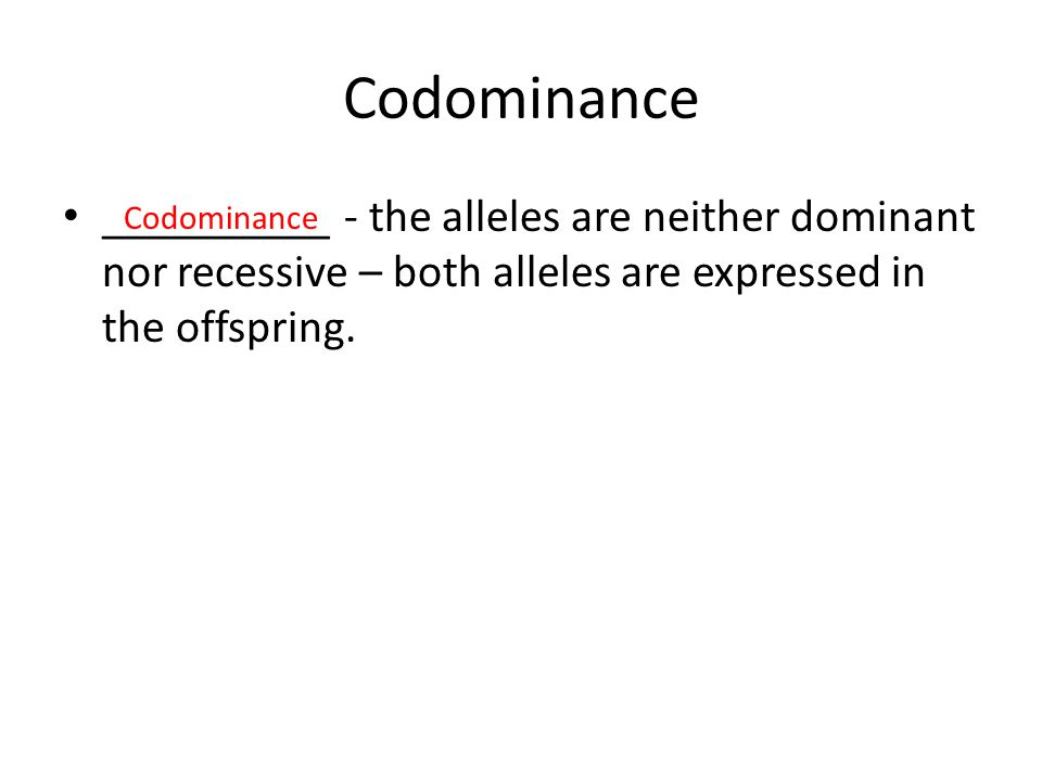 Codominance __________ - the alleles are neither dominant nor recessive – both alleles are expressed in the offspring. Codominance