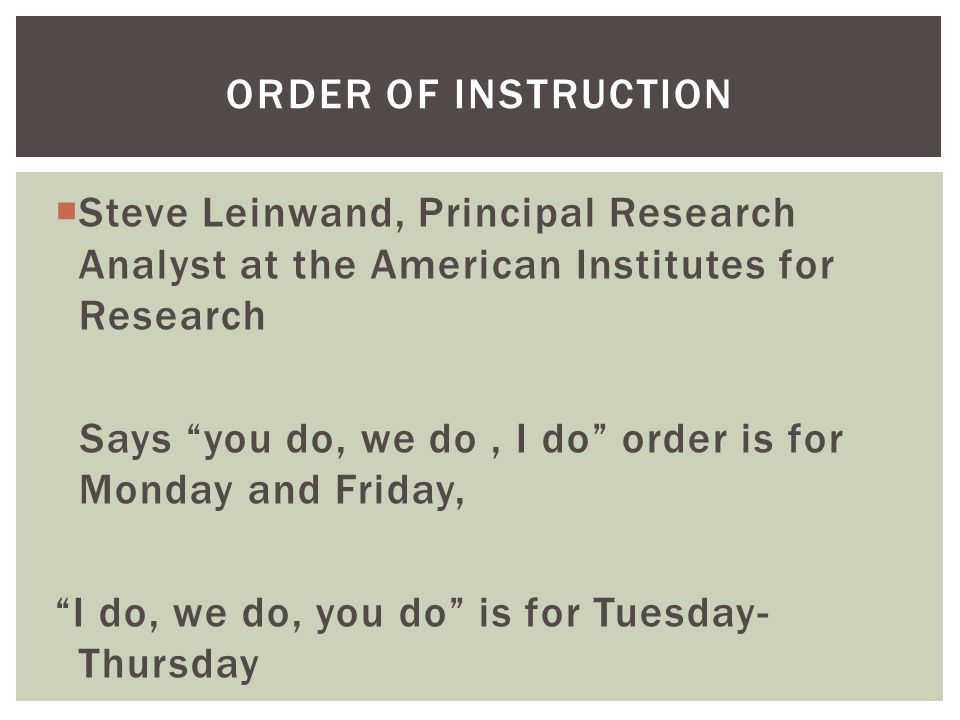  Steve Leinwand, Principal Research Analyst at the American Institutes for Research Says you do, we do, I do order is for Monday and Friday, I do, we do, you do is for Tuesday- Thursday ORDER OF INSTRUCTION
