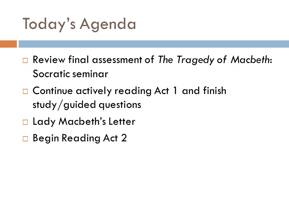 Today's Agenda  Review final assessment of The Tragedy of Macbeth: Socratic seminar  Continue actively reading Act 1 and finish study/guided questions  Lady Macbeth's Letter  Begin Reading Act 2