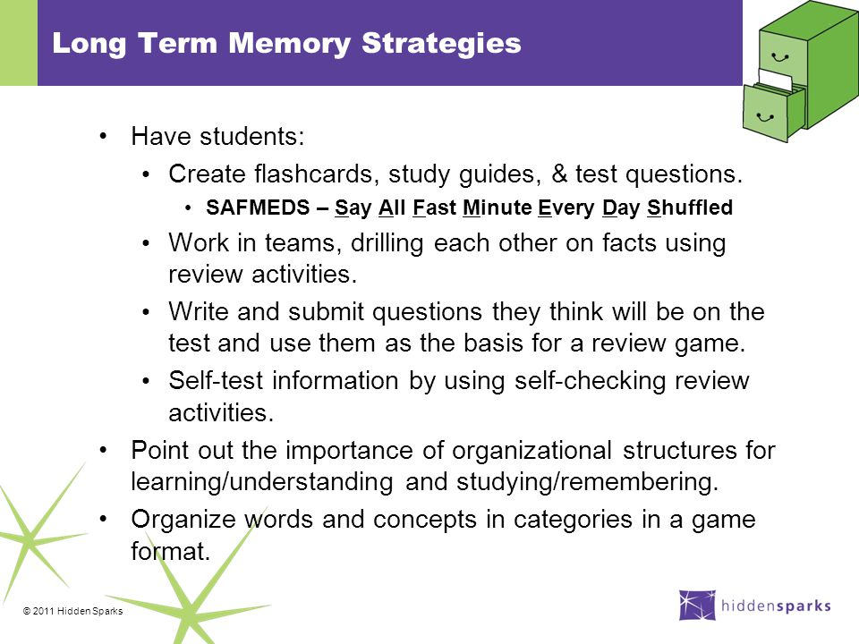 © 2011 Hidden Sparks Long Term Memory Strategies Have students: Create flashcards, study guides, & test questions.