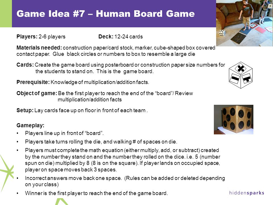© 2011 Hidden Sparks Game Idea #7 – Human Board Game Players: 2-6 playersDeck: 12-24 cards Materials needed: construction paper/card stock, marker, cube-shaped box covered contact paper.