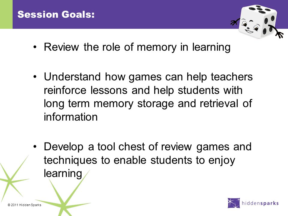 © 2011 Hidden Sparks Session Goals: Review the role of memory in learning Understand how games can help teachers reinforce lessons and help students with long term memory storage and retrieval of information Develop a tool chest of review games and techniques to enable students to enjoy learning
