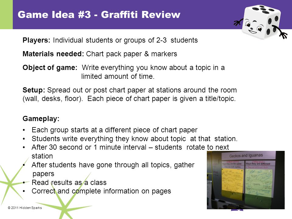 © 2011 Hidden Sparks Game Idea #3 - Graffiti Review Players: Individual students or groups of 2-3 students Materials needed: Chart pack paper & markers Object of game: Write everything you know about a topic in a limited amount of time.