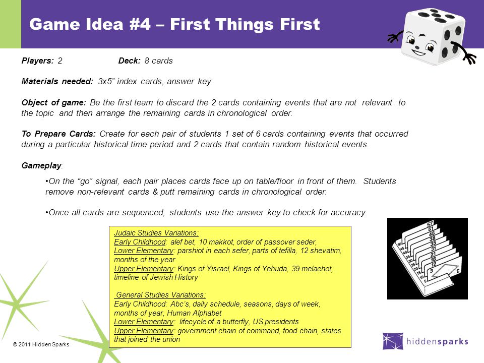 © 2011 Hidden Sparks Game Idea #4 – First Things First Judaic Studies Variations: Early Childhood: alef bet, 10 makkot, order of passover seder, Lower Elementary: parshiot in each sefer, parts of tefilla, 12 shevatim, months of the year Upper Elementary: Kings of Yisrael, Kings of Yehuda, 39 melachot, timeline of Jewish History General Studies Variations: Early Childhood: Abc's, daily schedule, seasons, days of week, months of year, Human Alphabet Lower Elementary: lifecycle of a butterfly, US presidents Upper Elementary: government chain of command, food chain, states that joined the union Players: 2Deck: 8 cards Materials needed: 3x5 index cards, answer key Object of game: Be the first team to discard the 2 cards containing events that are not relevant to the topic and then arrange the remaining cards in chronological order.