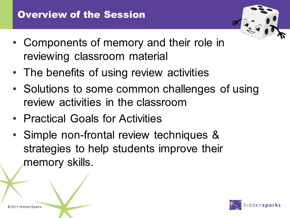 © 2011 Hidden Sparks Overview of the Session Components of memory and their role in reviewing classroom material The benefits of using review activities Solutions to some common challenges of using review activities in the classroom Practical Goals for Activities Simple non-frontal review techniques & strategies to help students improve their memory skills.