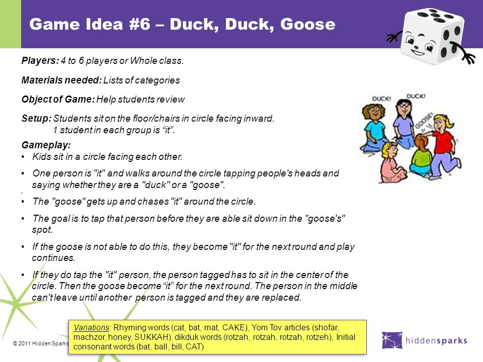 © 2011 Hidden Sparks Game Idea #6 – Duck, Duck, Goose Variations: Rhyming words (cat, bat, mat, CAKE), Yom Tov articles (shofar, machzor, honey, SUKKAH), dikduk words (rotzah, rotzah, rotzah, rotzeh), Initial consonant words (bat, ball, bill, CAT) Players: 4 to 6 players or Whole class.