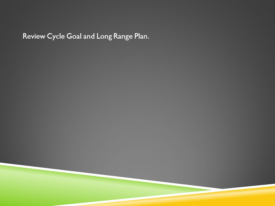 Review Cycle Goal and Long Range Plan.