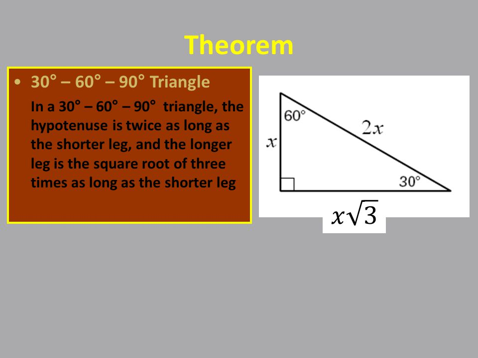 Theorem 30° – 60° – 90° Triangle In a 30° – 60° – 90° triangle, the hypotenuse is twice as long as the shorter leg, and the longer leg is the square root of three times as long as the shorter leg