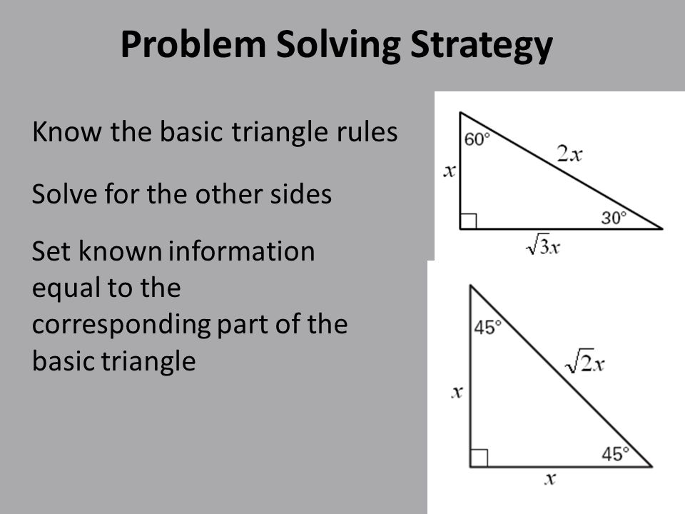 Problem Solving Strategy Know the basic triangle rules Solve for the other sides Set known information equal to the corresponding part of the basic triangle