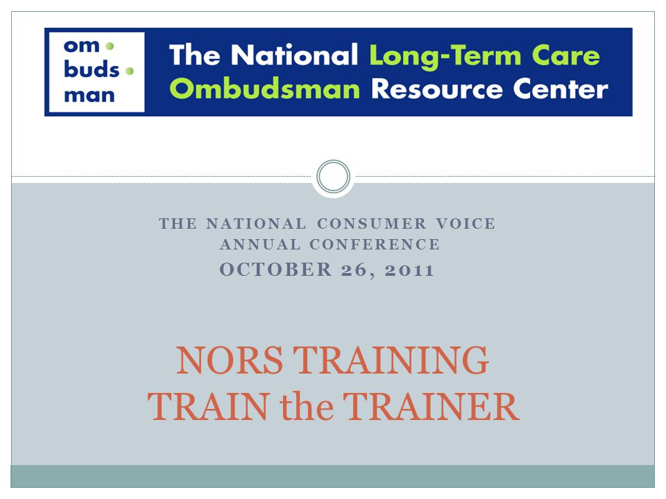 THE NATIONAL CONSUMER VOICE ANNUAL CONFERENCE OCTOBER 26, 2011 NORS TRAINING TRAIN the TRAINER